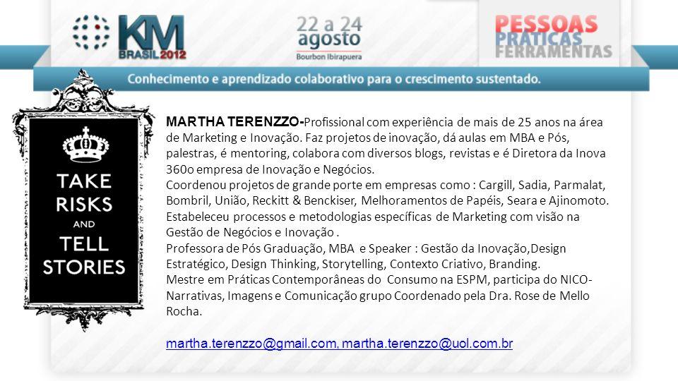 MARTHA TERENZZO-Profissional com experiência de mais de 25 anos na área de Marketing e Inovação. Faz projetos de inovação, dá aulas em MBA e Pós, palestras, é mentoring, colabora com diversos blogs, revistas e é Diretora da Inova 360o empresa de Inovação e Negócios.
