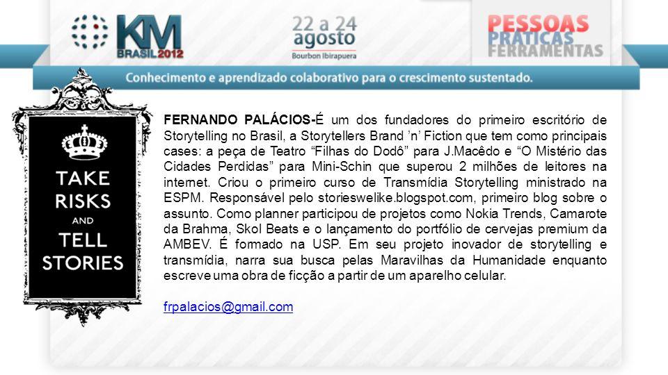 FERNANDO PALÁCIOS-É um dos fundadores do primeiro escritório de Storytelling no Brasil, a Storytellers Brand 'n' Fiction que tem como principais cases: a peça de Teatro Filhas do Dodô para J.Macêdo e O Mistério das Cidades Perdidas para Mini-Schin que superou 2 milhões de leitores na internet. Criou o primeiro curso de Transmídia Storytelling ministrado na ESPM. Responsável pelo storieswelike.blogspot.com, primeiro blog sobre o assunto. Como planner participou de projetos como Nokia Trends, Camarote da Brahma, Skol Beats e o lançamento do portfólio de cervejas premium da AMBEV. É formado na USP. Em seu projeto inovador de storytelling e transmídia, narra sua busca pelas Maravilhas da Humanidade enquanto escreve uma obra de ficção a partir de um aparelho celular.