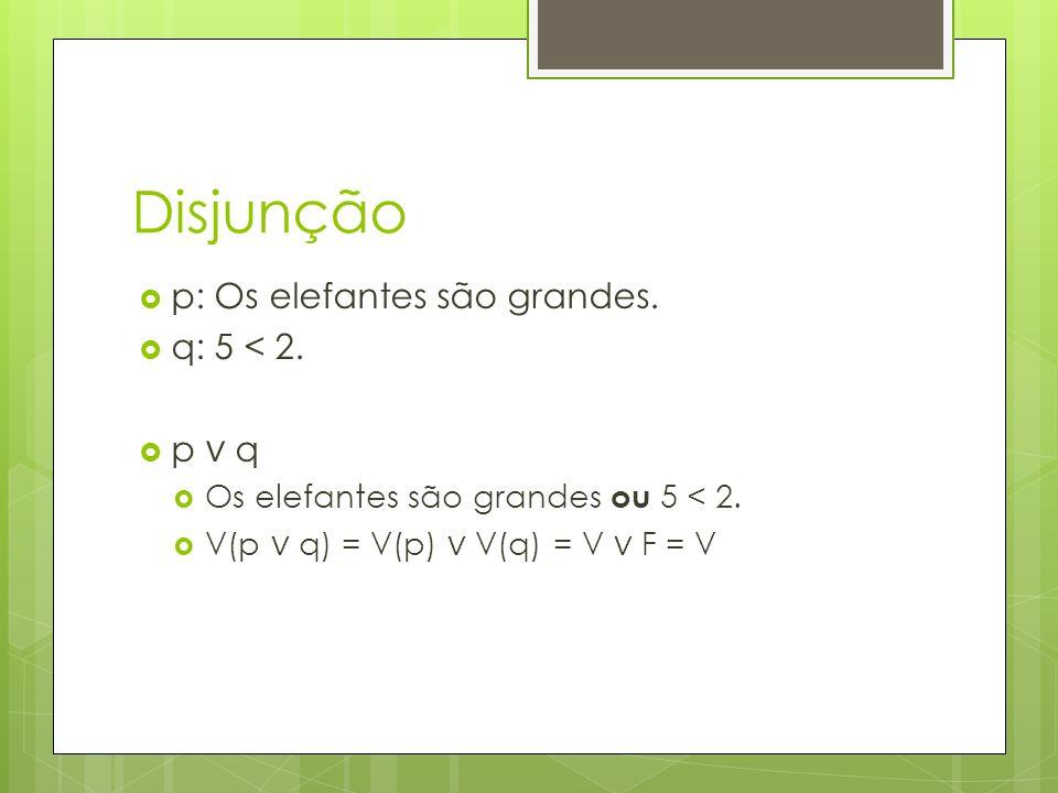 Disjunção p: Os elefantes são grandes. q: 5 < 2. p ∨ q