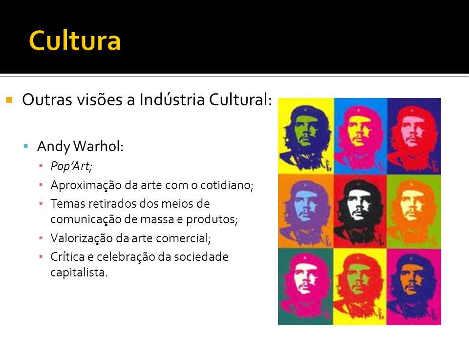 Cultura Outras visões a Indústria Cultural: Andy Warhol: Pop'Art;