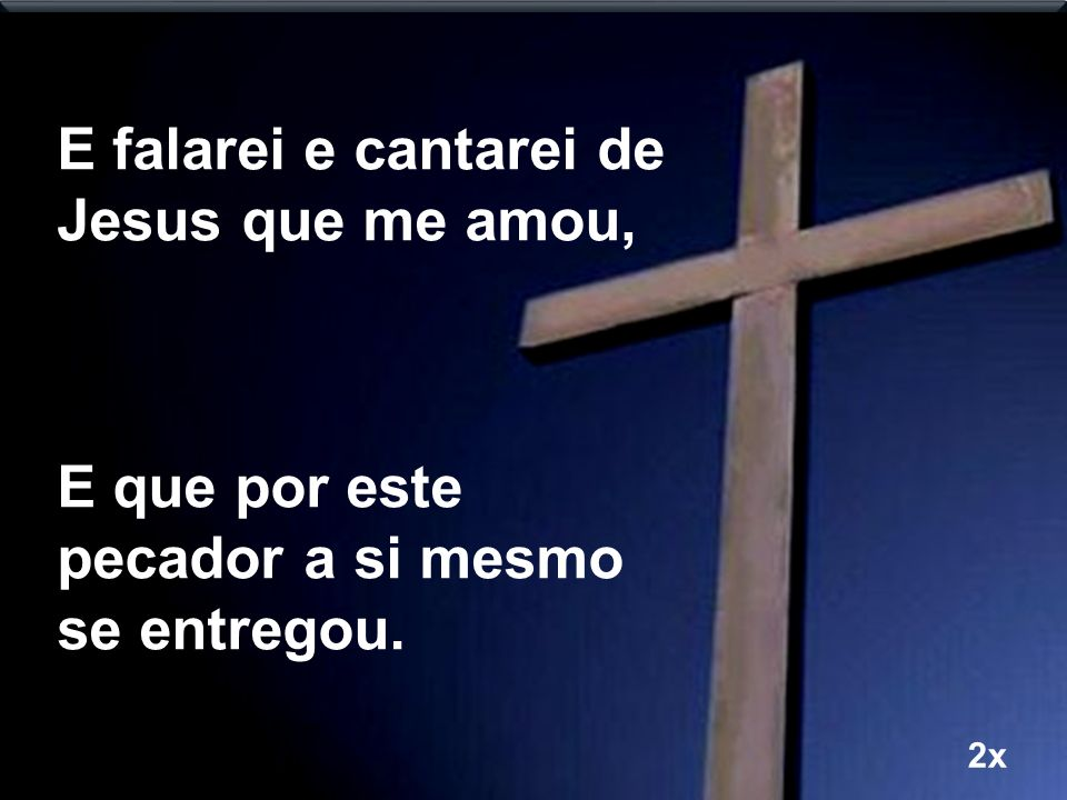 E falarei e cantarei de Jesus que me amou,