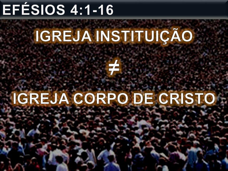 EFÉSIOS 4:1-16 IGREJA INSTITUIÇÃO ≠ IGREJA CORPO DE CRISTO