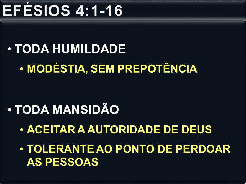 EFÉSIOS 4:1-16 TODA HUMILDADE TODA MANSIDÃO MODÉSTIA, SEM PREPOTÊNCIA