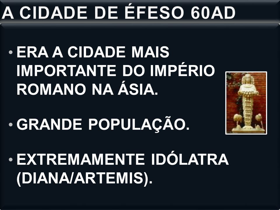 A CIDADE DE ÉFESO 60AD ERA A CIDADE MAIS IMPORTANTE DO IMPÉRIO ROMANO NA ÁSIA. GRANDE POPULAÇÃO.