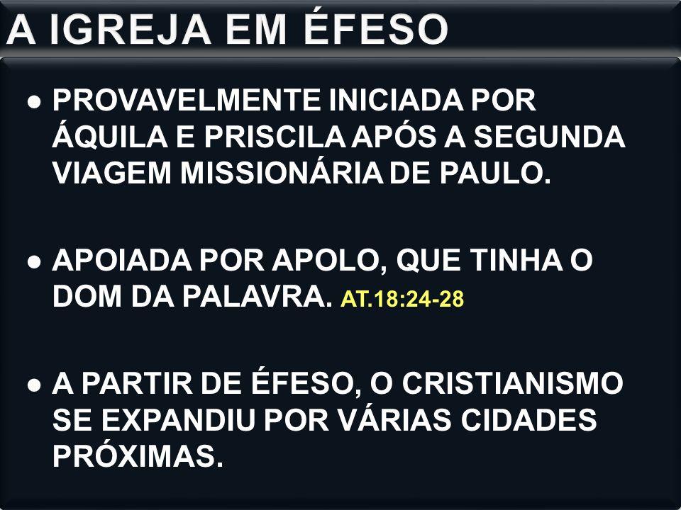 A IGREJA EM ÉFESO PROVAVELMENTE INICIADA POR ÁQUILA E PRISCILA APÓS A SEGUNDA VIAGEM MISSIONÁRIA DE PAULO.