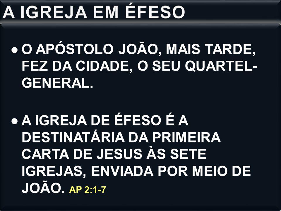 A IGREJA EM ÉFESO O APÓSTOLO JOÃO, MAIS TARDE, FEZ DA CIDADE, O SEU QUARTEL- GENERAL.