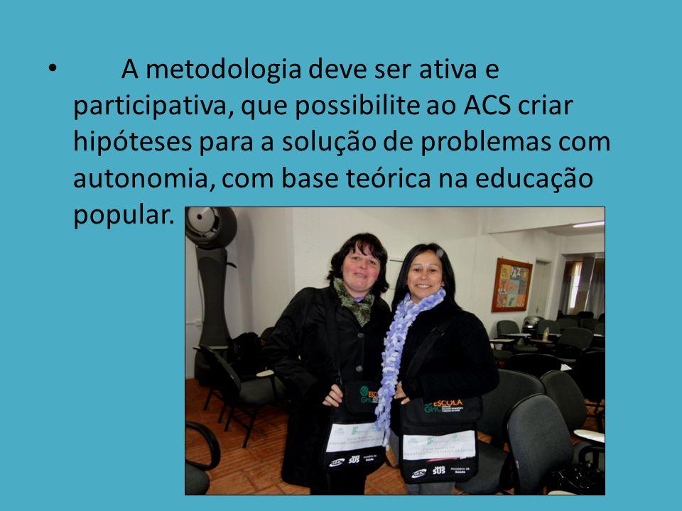 A metodologia deve ser ativa e participativa, que possibilite ao ACS criar hipóteses para a solução de problemas com autonomia, com base teórica na educação popular.