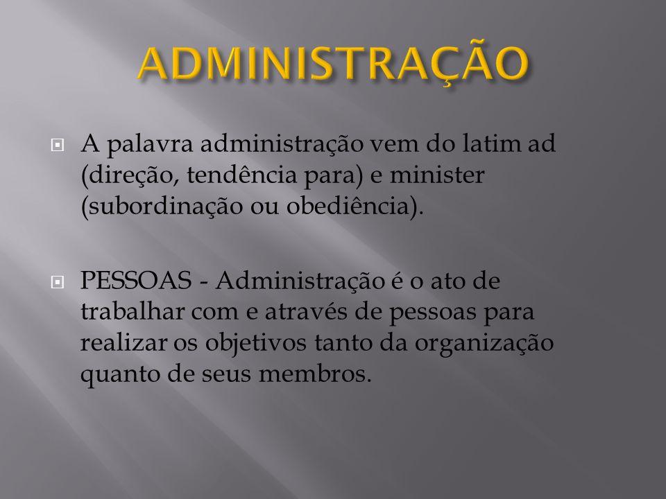 ADMINISTRAÇÃO A palavra administração vem do latim ad (direção, tendência para) e minister (subordinação ou obediência).