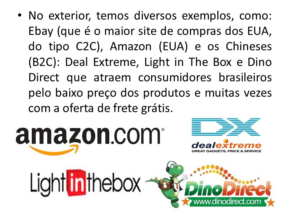 No exterior, temos diversos exemplos, como: Ebay (que é o maior site de compras dos EUA, do tipo C2C), Amazon (EUA) e os Chineses (B2C): Deal Extreme, Light in The Box e Dino Direct que atraem consumidores brasileiros pelo baixo preço dos produtos e muitas vezes com a oferta de frete grátis.