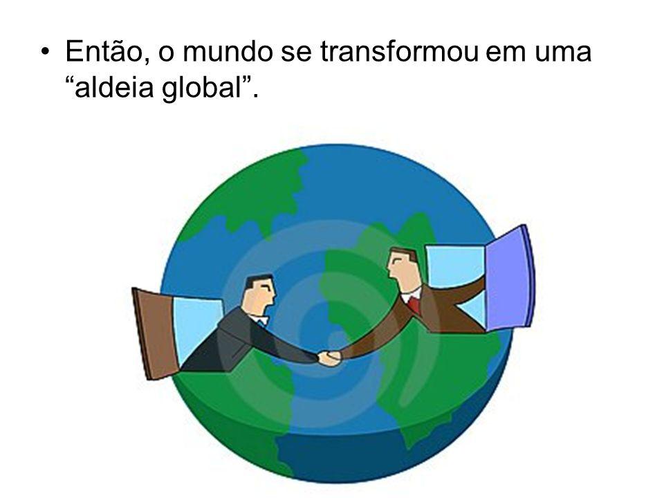 Então, o mundo se transformou em uma aldeia global .