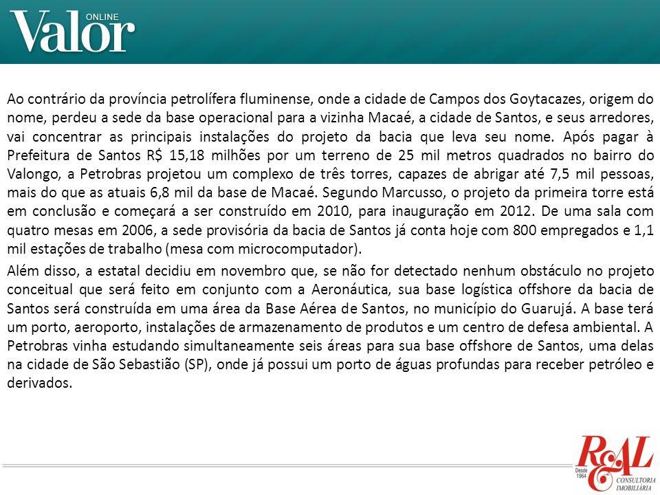 Ao contrário da província petrolífera fluminense, onde a cidade de Campos dos Goytacazes, origem do nome, perdeu a sede da base operacional para a vizinha Macaé, a cidade de Santos, e seus arredores, vai concentrar as principais instalações do projeto da bacia que leva seu nome. Após pagar à Prefeitura de Santos R$ 15,18 milhões por um terreno de 25 mil metros quadrados no bairro do Valongo, a Petrobras projetou um complexo de três torres, capazes de abrigar até 7,5 mil pessoas, mais do que as atuais 6,8 mil da base de Macaé. Segundo Marcusso, o projeto da primeira torre está em conclusão e começará a ser construído em 2010, para inauguração em 2012. De uma sala com quatro mesas em 2006, a sede provisória da bacia de Santos já conta hoje com 800 empregados e 1,1 mil estações de trabalho (mesa com microcomputador).
