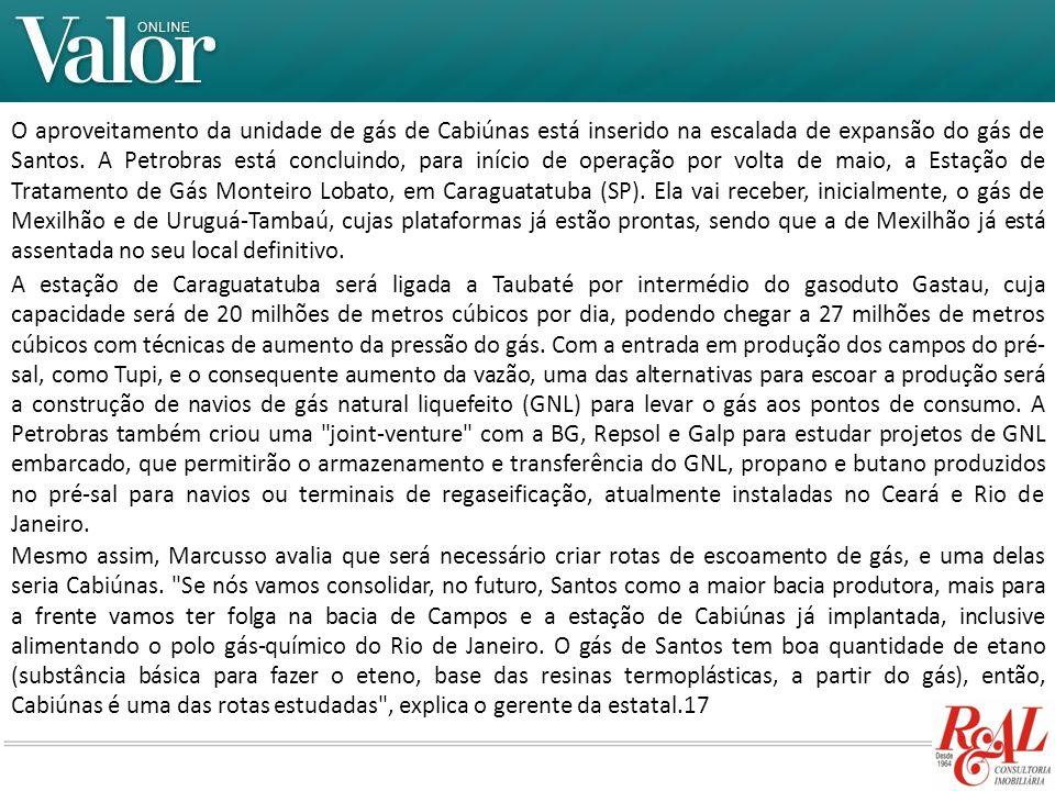 O aproveitamento da unidade de gás de Cabiúnas está inserido na escalada de expansão do gás de Santos. A Petrobras está concluindo, para início de operação por volta de maio, a Estação de Tratamento de Gás Monteiro Lobato, em Caraguatatuba (SP). Ela vai receber, inicialmente, o gás de Mexilhão e de Uruguá-Tambaú, cujas plataformas já estão prontas, sendo que a de Mexilhão já está assentada no seu local definitivo.
