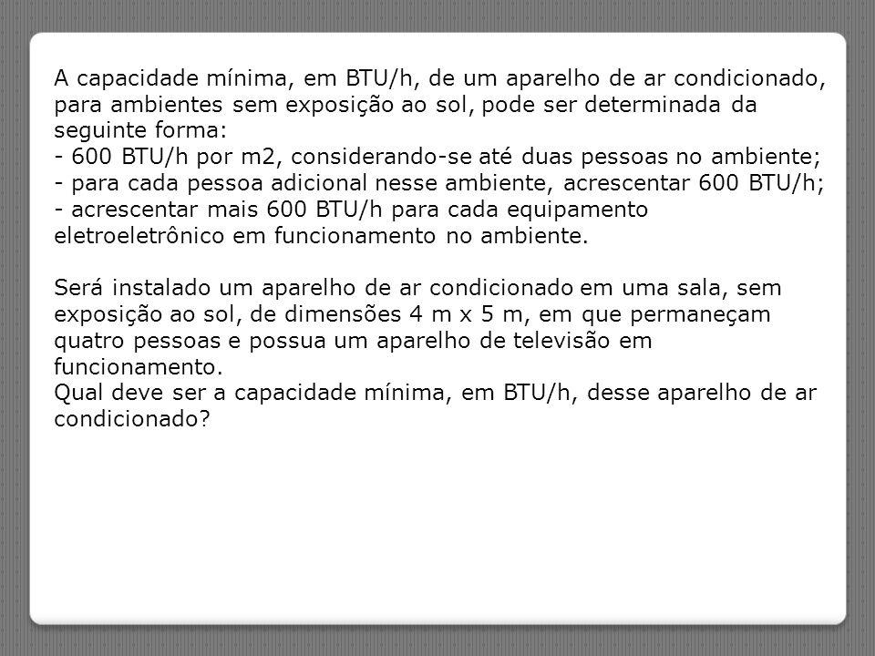 A capacidade mínima, em BTU/h, de um aparelho de ar condicionado, para ambientes sem exposição ao sol, pode ser determinada da seguinte forma: