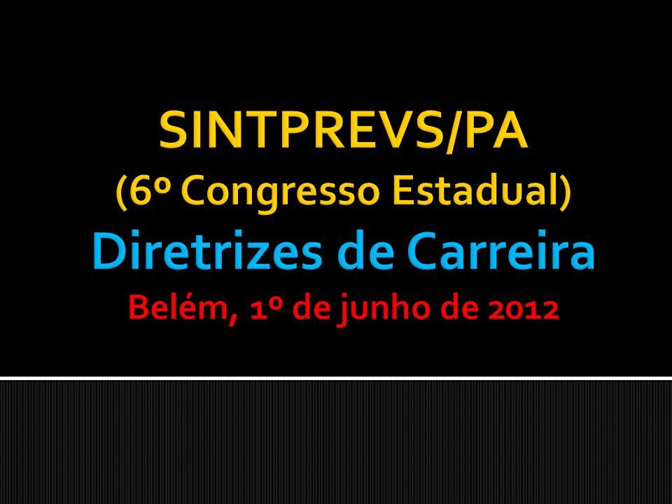 SINTPREVS/PA (6º Congresso Estadual) Diretrizes de Carreira Belém, 1º de junho de 2012