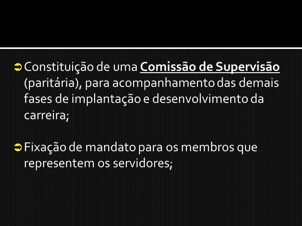 Constituição de uma Comissão de Supervisão (paritária), para acompanhamento das demais fases de implantação e desenvolvimento da carreira;