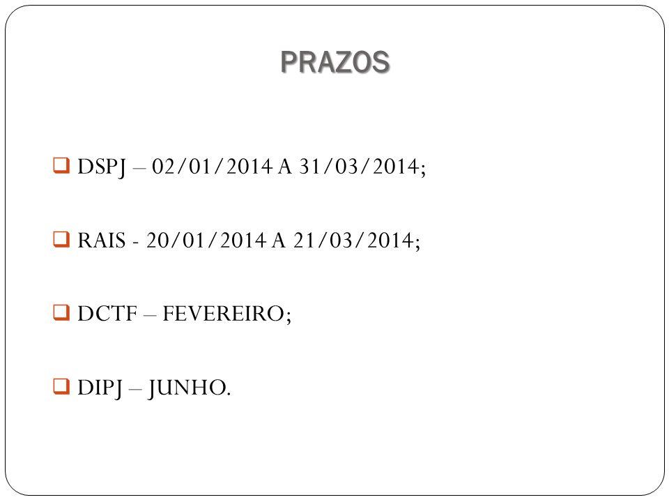PRAZOS DSPJ – 02/01/2014 A 31/03/2014; RAIS - 20/01/2014 A 21/03/2014;
