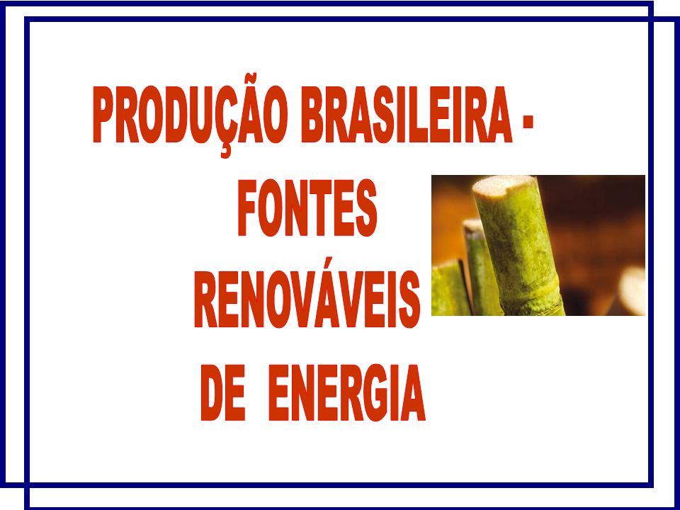 PRODUÇÃO BRASILEIRA - FONTES RENOVÁVEIS DE ENERGIA