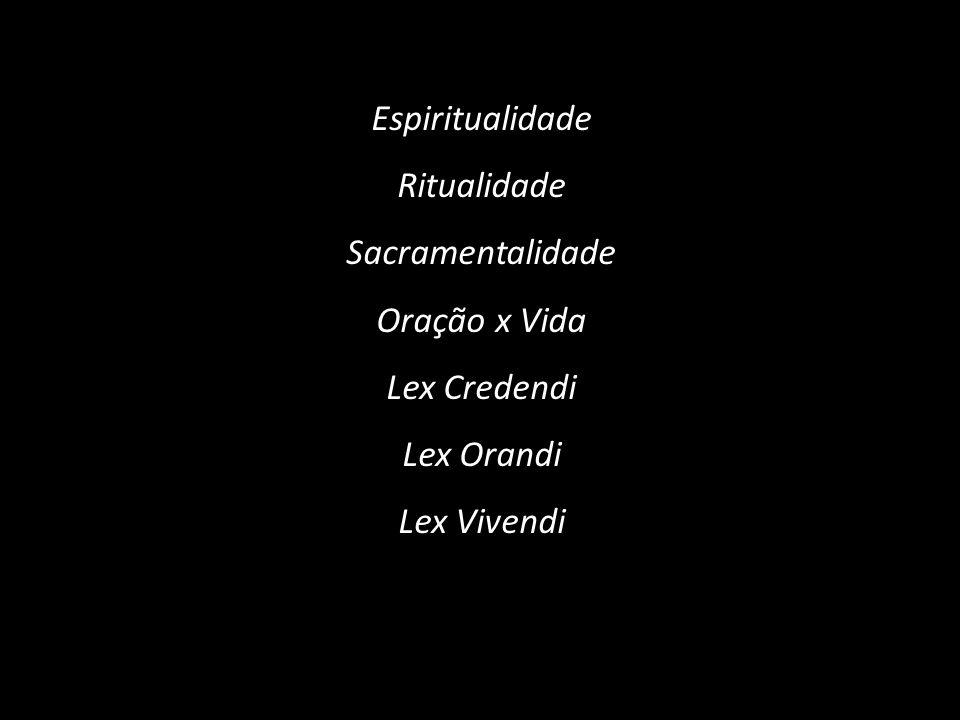 Espiritualidade Ritualidade Sacramentalidade Oração x Vida Lex Credendi Lex Orandi Lex Vivendi
