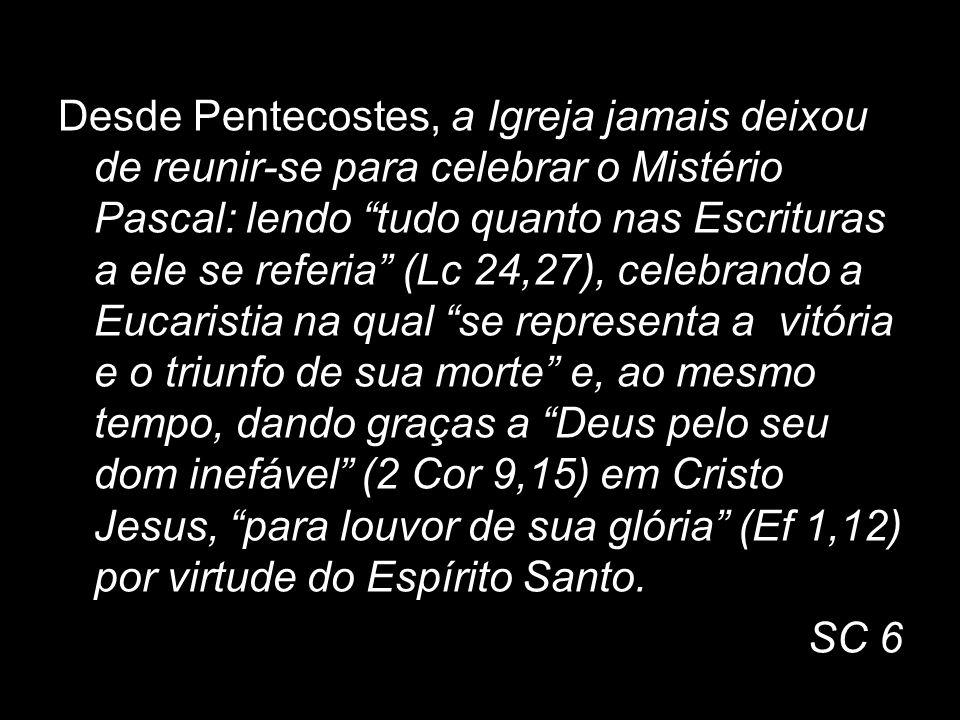 Desde Pentecostes, a Igreja jamais deixou de reunir-se para celebrar o Mistério Pascal: lendo tudo quanto nas Escrituras a ele se referia (Lc 24,27), celebrando a Eucaristia na qual se representa a vitória e o triunfo de sua morte e, ao mesmo tempo, dando graças a Deus pelo seu dom inefável (2 Cor 9,15) em Cristo Jesus, para louvor de sua glória (Ef 1,12) por virtude do Espírito Santo.