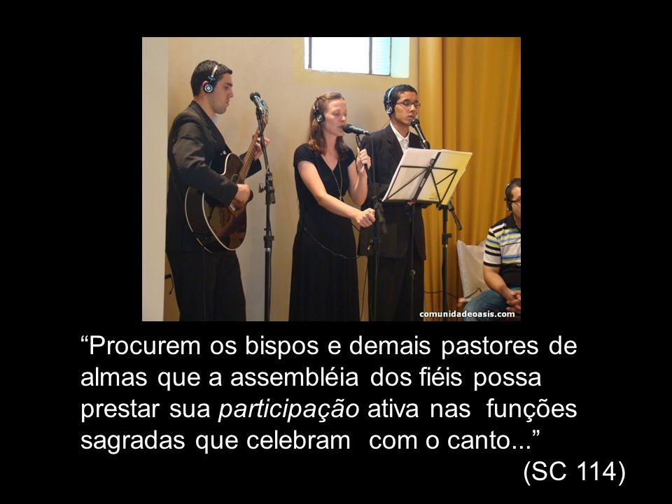Procurem os bispos e demais pastores de almas que a assembléia dos fiéis possa prestar sua participação ativa nas funções sagradas que celebram com o canto...