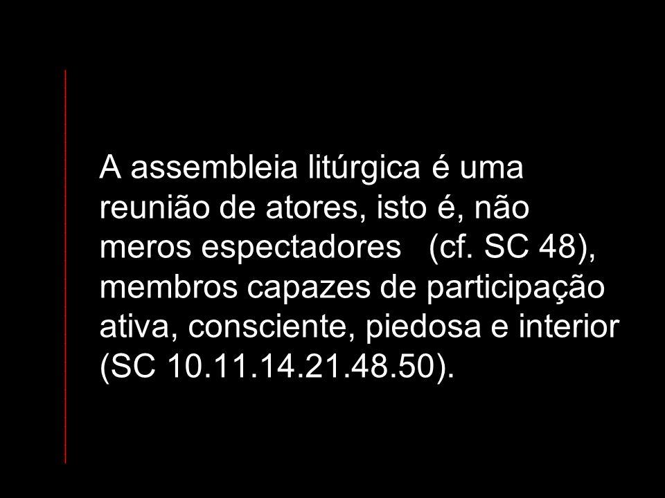 A assembleia litúrgica é uma reunião de atores, isto é, não meros espectadores (cf. SC 48), membros capazes de participação ativa, consciente, piedosa e interior (SC 10.11.14.21.48.50).