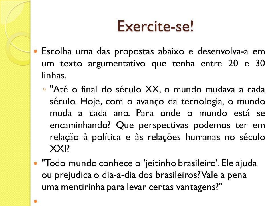 Exercite-se! Escolha uma das propostas abaixo e desenvolva-a em um texto argumentativo que tenha entre 20 e 30 linhas.