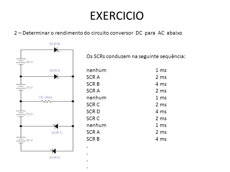 EXERCICIO 2 – Determinar o rendimento do circuito conversor DC para AC abaixo. Os SCRs conduzem na seguinte sequência: