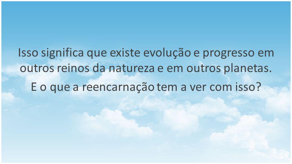 Isso significa que existe evolução e progresso em outros reinos da natureza e em outros planetas.