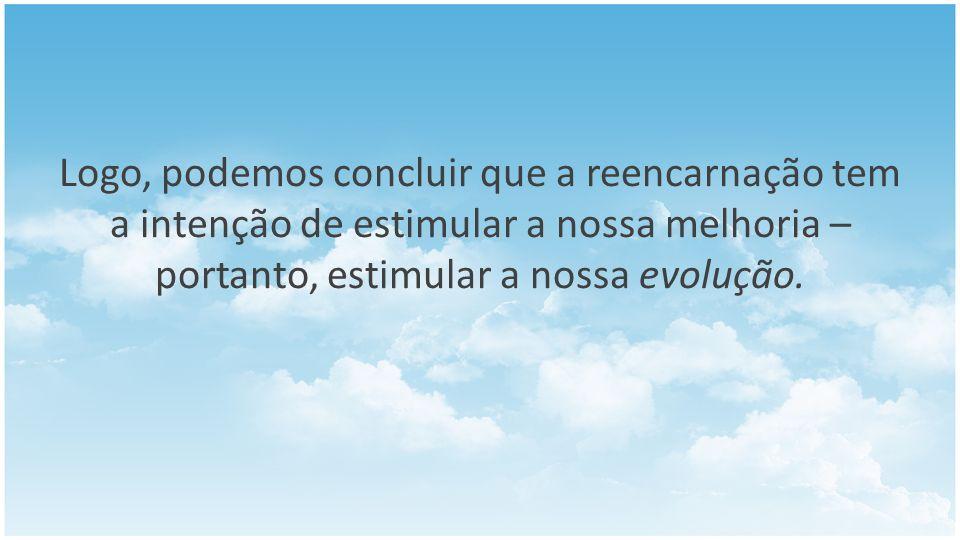 Logo, podemos concluir que a reencarnação tem a intenção de estimular a nossa melhoria – portanto, estimular a nossa evolução.