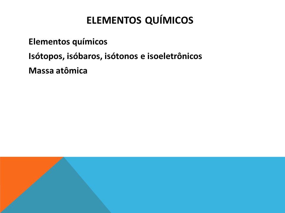 ELEMENTOS QUÍMICOS Elementos químicos Isótopos, isóbaros, isótonos e isoeletrônicos Massa atômica