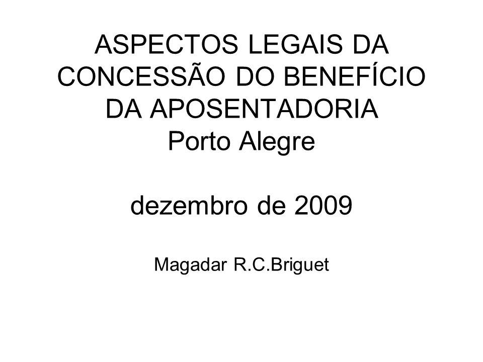 ASPECTOS LEGAIS DA CONCESSÃO DO BENEFÍCIO DA APOSENTADORIA Porto Alegre dezembro de 2009 Magadar R.C.Briguet