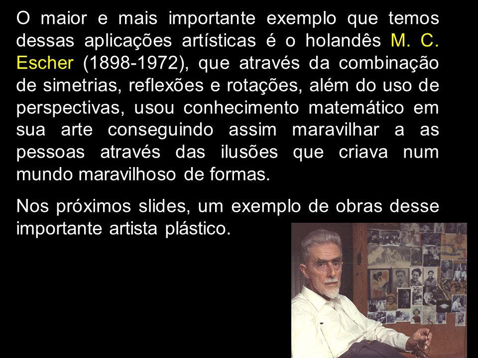 O maior e mais importante exemplo que temos dessas aplicações artísticas é o holandês M. C. Escher (1898-1972), que através da combinação de simetrias, reflexões e rotações, além do uso de perspectivas, usou conhecimento matemático em sua arte conseguindo assim maravilhar a as pessoas através das ilusões que criava num mundo maravilhoso de formas.