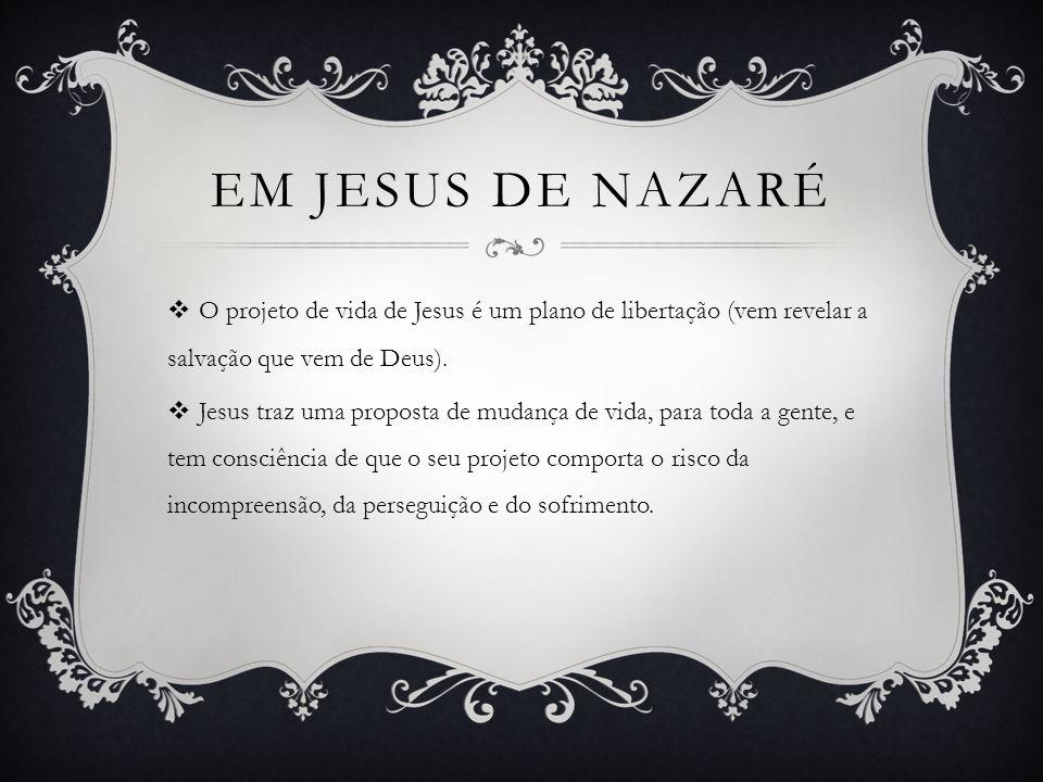 Em jesus de nazaré O projeto de vida de Jesus é um plano de libertação (vem revelar a salvação que vem de Deus).