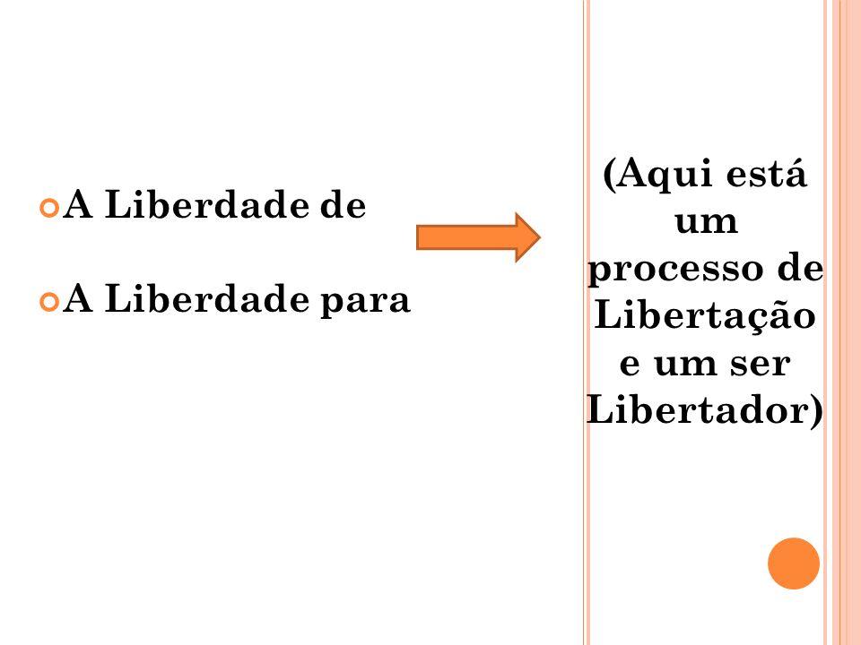 (Aqui está um processo de Libertação e um ser Libertador)