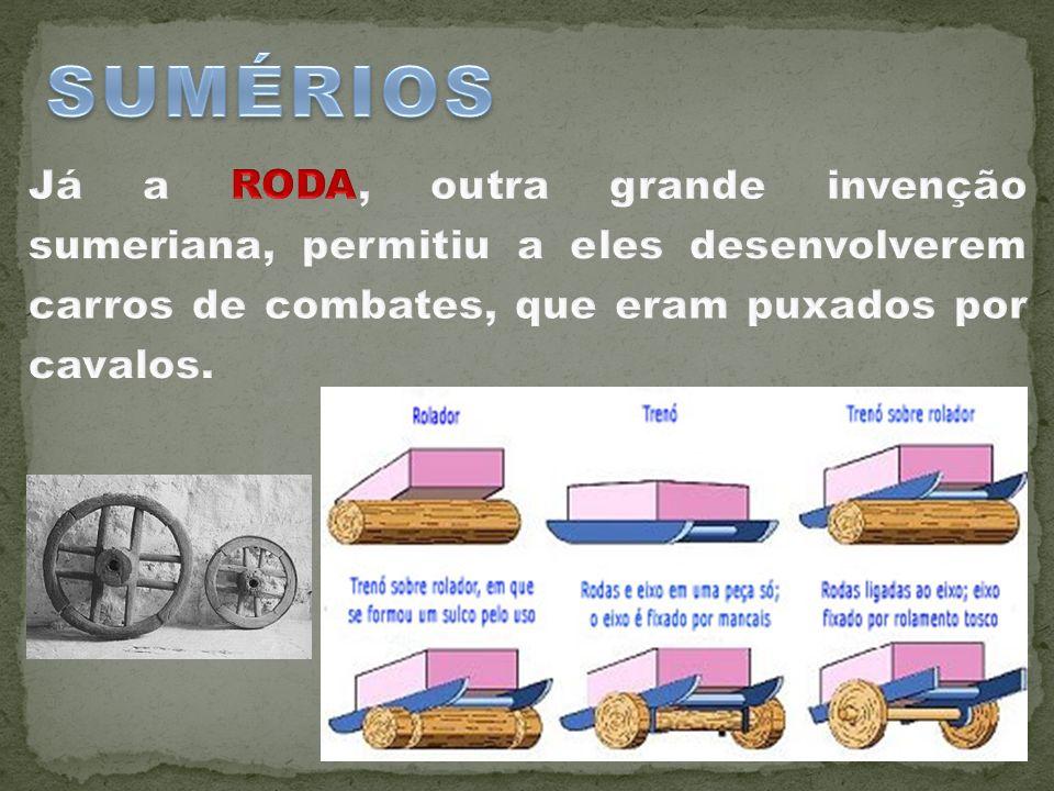 SUMÉRIOS Já a RODA, outra grande invenção sumeriana, permitiu a eles desenvolverem carros de combates, que eram puxados por cavalos.