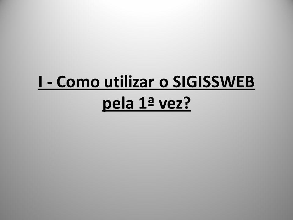 I - Como utilizar o SIGISSWEB pela 1ª vez