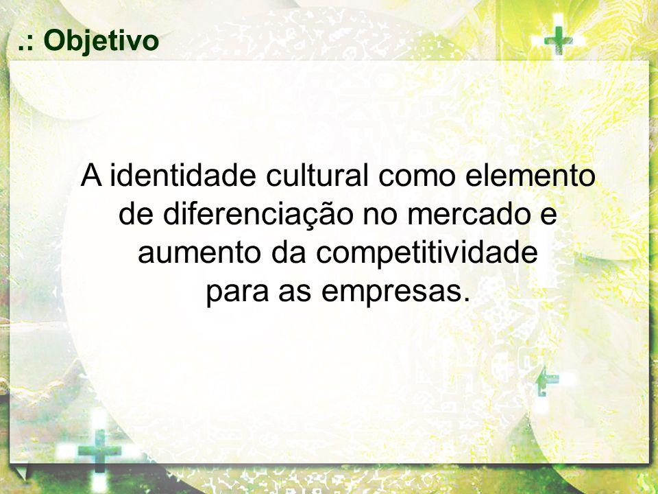 .: Objetivo A identidade cultural como elemento de diferenciação no mercado e aumento da competitividade.