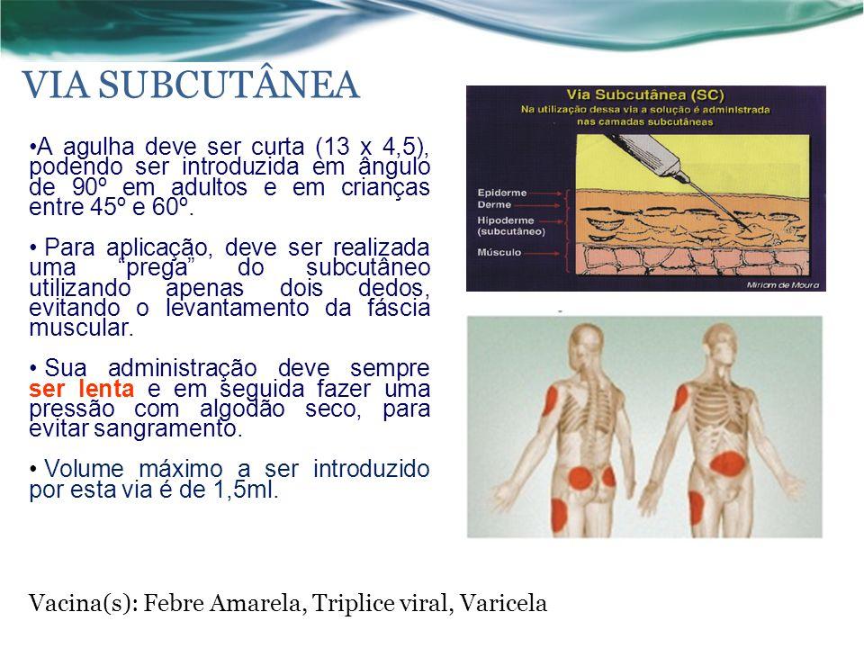 VIA SUBCUTÂNEA A agulha deve ser curta (13 x 4,5), podendo ser introduzida em ângulo de 90º em adultos e em crianças entre 45º e 60º.