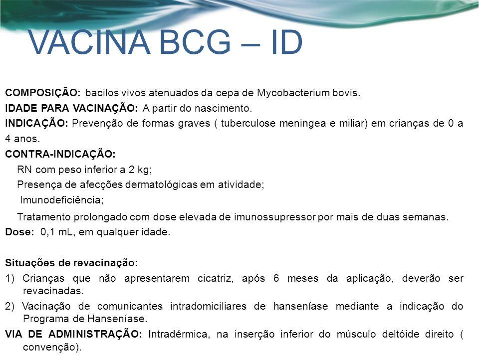 VACINA BCG – ID COMPOSIÇÃO: bacilos vivos atenuados da cepa de Mycobacterium bovis. IDADE PARA VACINAÇÃO: A partir do nascimento.
