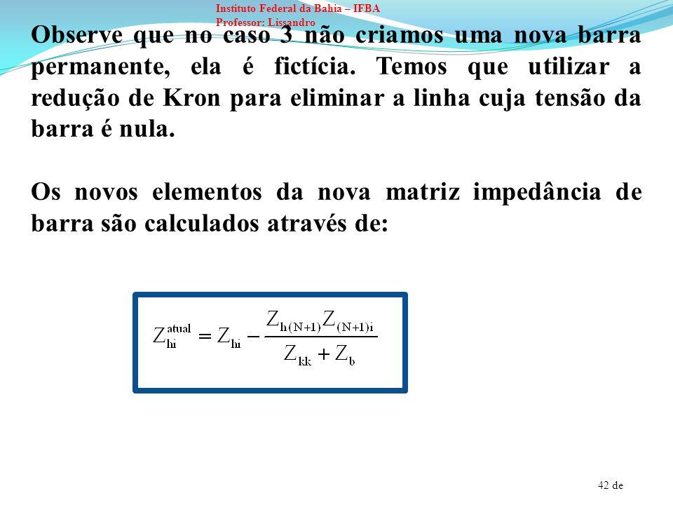 Observe que no caso 3 não criamos uma nova barra permanente, ela é fictícia. Temos que utilizar a redução de Kron para eliminar a linha cuja tensão da barra é nula.