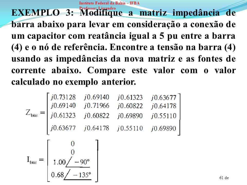 EXEMPLO 3: Modifique a matriz impedância de barra abaixo para levar em consideração a conexão de um capacitor com reatância igual a 5 pu entre a barra (4) e o nó de referência.