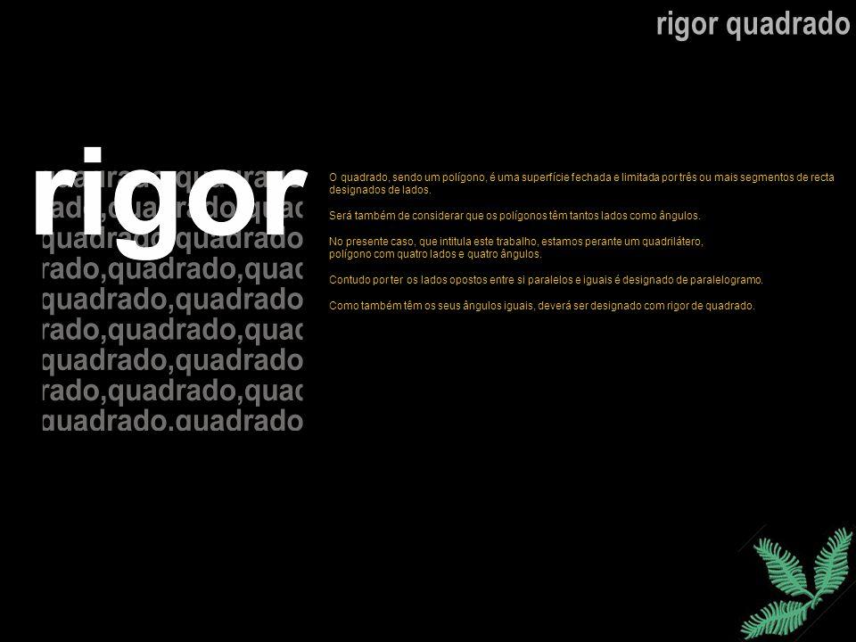 rigor quadrado O quadrado, sendo um polígono, é uma superfície fechada e limitada por três ou mais segmentos de recta.