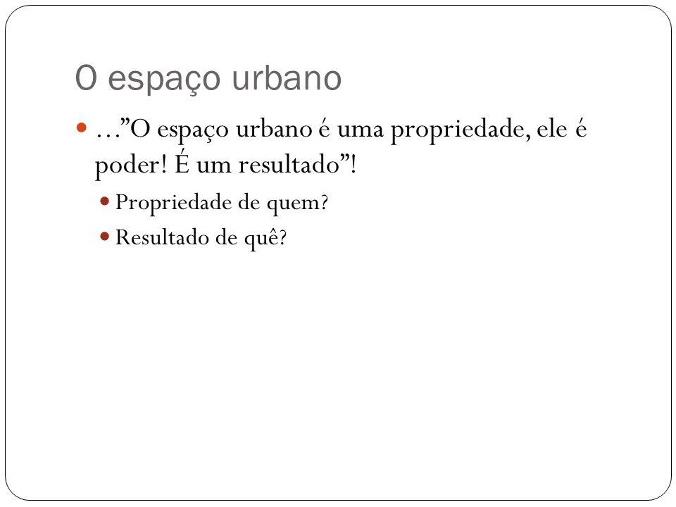 O espaço urbano ... O espaço urbano é uma propriedade, ele é poder! É um resultado ! Propriedade de quem