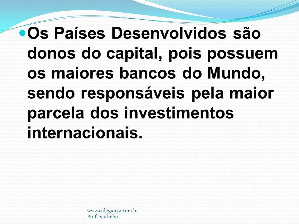 Os Países Desenvolvidos são donos do capital, pois possuem os maiores bancos do Mundo, sendo responsáveis pela maior parcela dos investimentos internacionais.