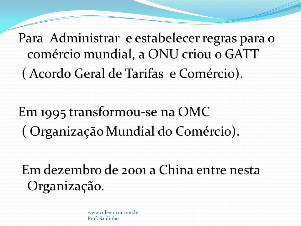 Para Administrar e estabelecer regras para o comércio mundial, a ONU criou o GATT ( Acordo Geral de Tarifas e Comércio). Em 1995 transformou-se na OMC ( Organização Mundial do Comércio). Em dezembro de 2001 a China entre nesta Organização.