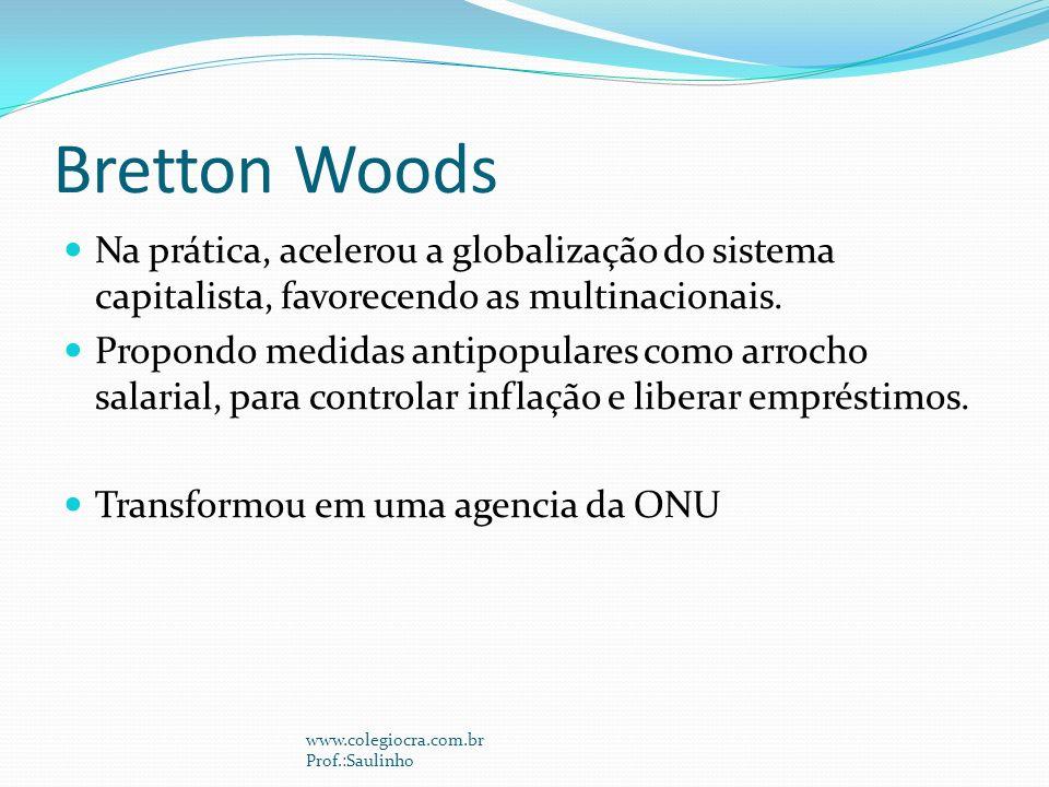 Bretton Woods Na prática, acelerou a globalização do sistema capitalista, favorecendo as multinacionais.