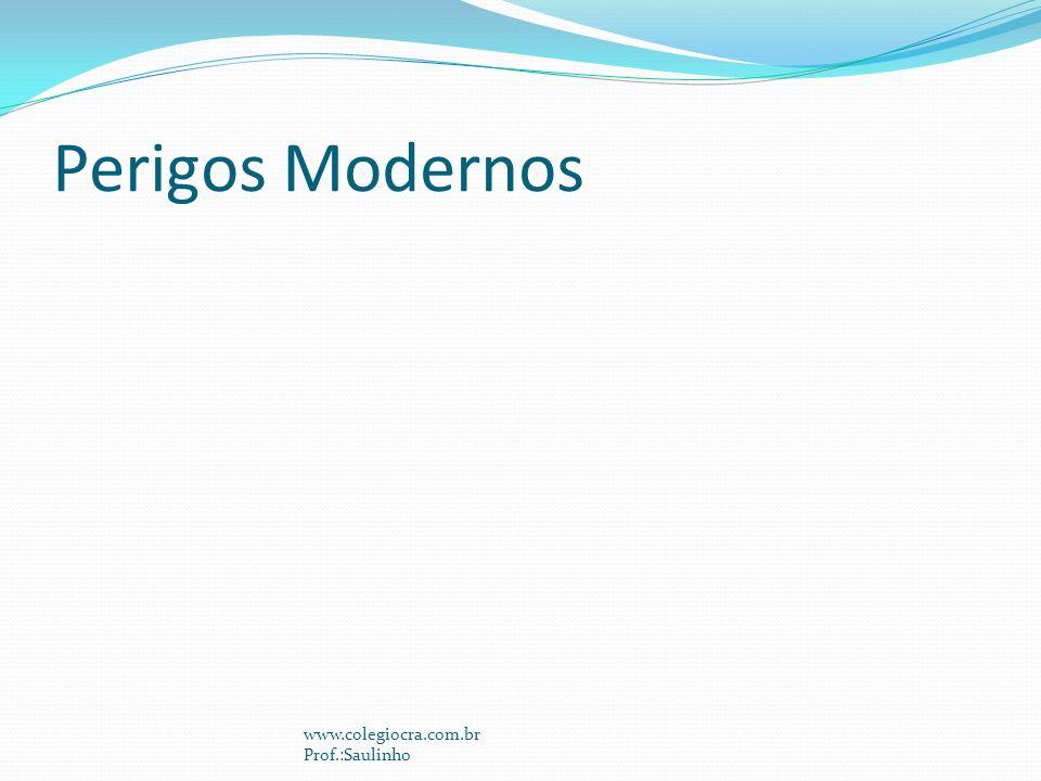 Perigos Modernos www.colegiocra.com.br Prof.:Saulinho