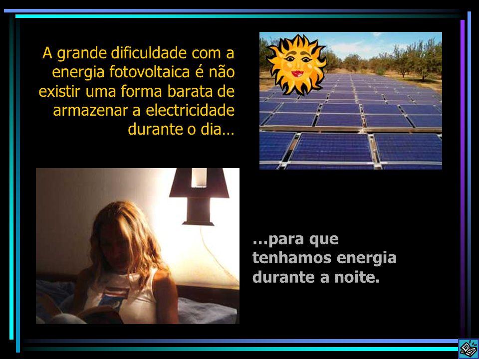 A grande dificuldade com a energia fotovoltaica é não existir uma forma barata de armazenar a electricidade durante o dia…