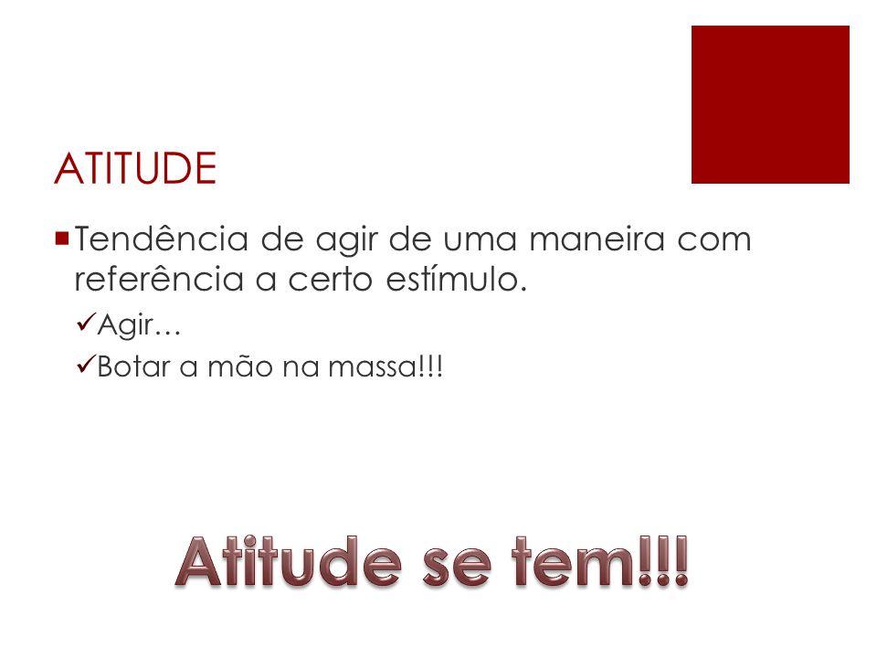 ATITUDE Tendência de agir de uma maneira com referência a certo estímulo. Agir… Botar a mão na massa!!!