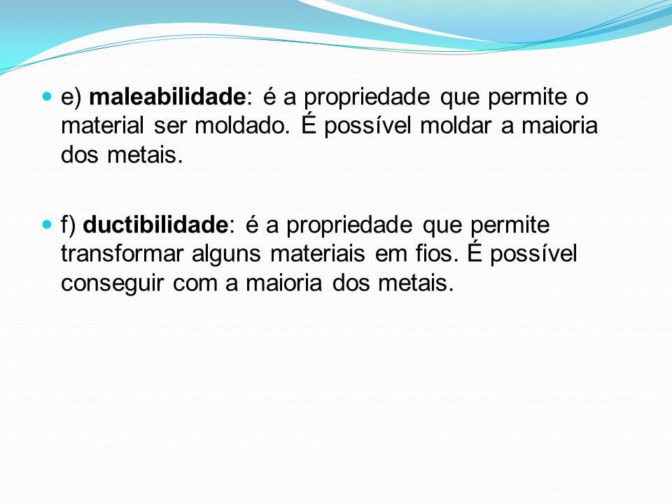 e) maleabilidade: é a propriedade que permite o material ser moldado